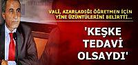 VALİ: KEŞKE TEDAVİ OLSAYDI...