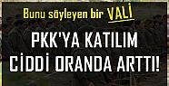 VALİ: PKK'YA KATILIM CİDDİ ARTTI!