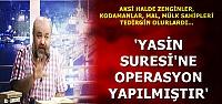 'YASİN SURESİ'NE OPERASYON YAPILMIŞTIR'