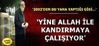 'YİNE ALLAH İLE ALDATMAYA ÇALIŞIYOR'