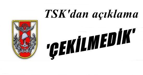 TSK: ÇEKİLMEDİK!