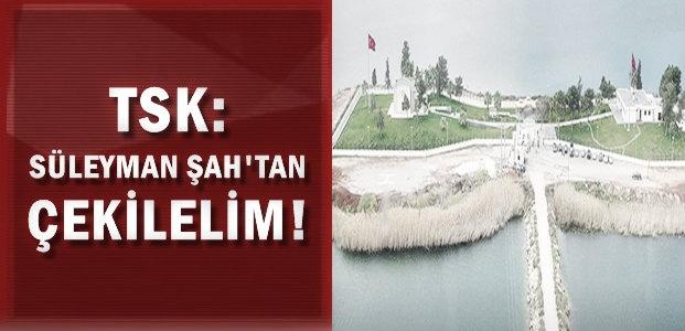 TSK: SÜLEYMAN ŞAH'I BIRAKALIM