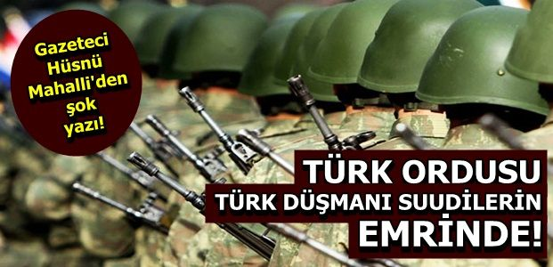 'TÜRK ORDUSU SUUDİLERİN EMRİNDE'