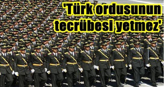 'TÜRK ORDUSUNUN TECRÜBESİ YETMEZ...'