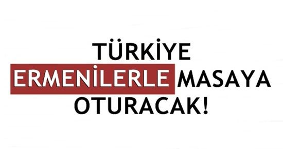 TÜRKİYE ERMENİLERLE MASAYA OTURACAK!
