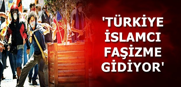'TÜRKİYE İSLAMCI FAŞİZME GİDİYOR'
