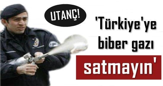 UTANÇ! 'TÜRKİYE'YE BİBER GAZI SATMAYIN'
