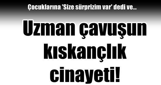 UZMAN ÇAVUŞ'UN KISKANÇLIK CİNAYETİ!