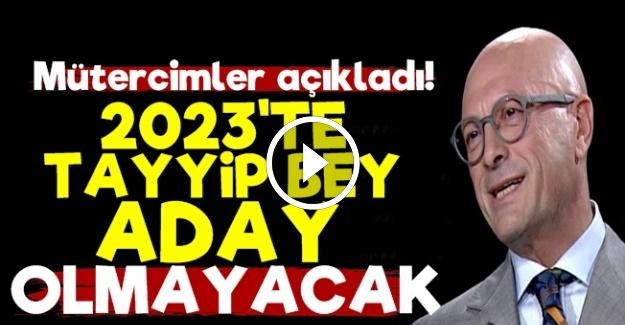 '2023'TE TAYYİP BEY ADAY OLMAYACAK...'