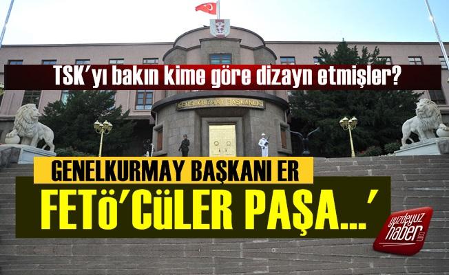 'Genelkurmay Başkanı Er, FETÖ'cüler Paşa...'