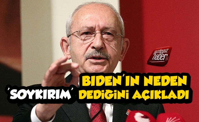 Kılıçdaroğlu Biden'ın Neden 'Soykırım' Dediğini Açıkladı