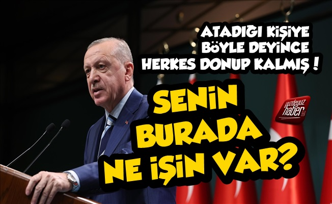 Erdoğan'dan Atadığı İsme: Senin Burada Ne İşin Var