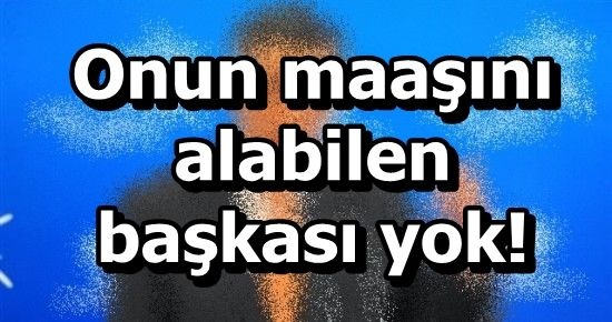BU MAAŞI ALABİLEN BAŞKA POLİTİKACI YOK!