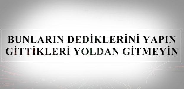 """""""BUNLARIN DEDİĞİNİ TUTUN, GİTTİĞİ YOLDAN GİTMEYİN"""""""