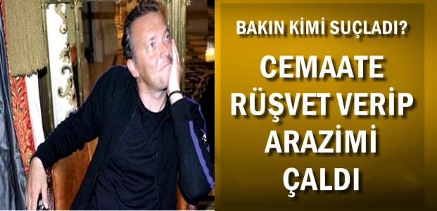 'CEMAATE RÜŞVET VERİP ARAZİMİ ÇALDI'