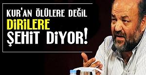 'KUR'AN ÖLÜLERE DEĞİL DİRİLERE ŞEHİT DİYOR'