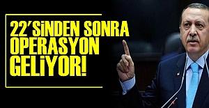 22'SİNDEN SONRA OPERASYON GELİYOR!