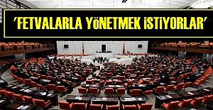 'ÜLKEYİ FETVALARLA YÖNETMEK İSTİYORLAR'