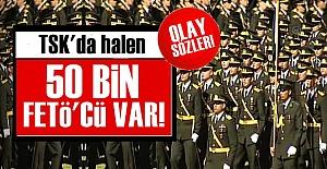 'TSK'DA ŞU AN BİLE 50 BİN FETÖ'CÜ VAR...'