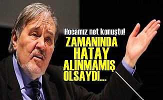 'EĞER ZAMANINDA HATAY ALINMAMIŞ OLSAYDI...'