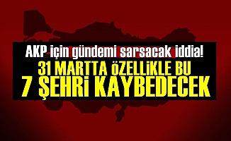 'AKP Bu 7 Şehirde Kaybedecek'