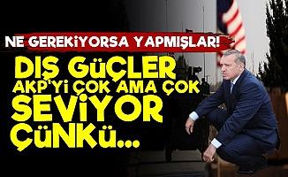 Dış Güçler AKP'yi Çok Seviyor Çünkü...'