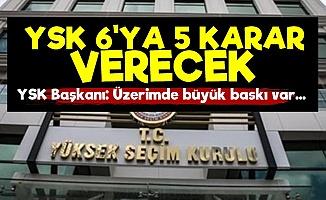 Şok! YSK 6'ya 5 Karar Verecek...
