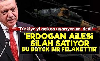 """""""Uyarıyorum; Erdoğan Ailesi Silah Satıyor..."""""""