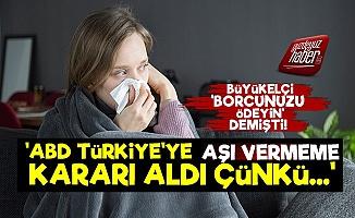 Şok! ABD Türkiye'ye Aşı Vermeme Kararı Aldı