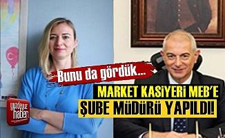 Market Kasiyeri MEB'de Şube Müdürü Oldu!