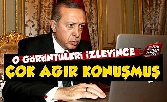 Erdoğan Görüntüleri İzleyince Çok Ağır Konuşmuş