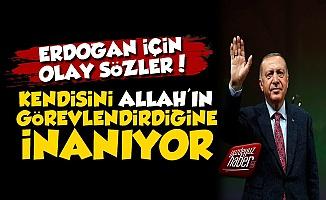 'Erdoğan Kendisini Allah'ın Görevlendirdiğine İnanıyor'