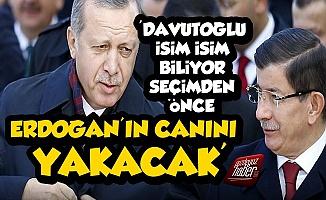 'Davutoğlu, Erdoğan'ın Canını Yakacak Çünkü...'