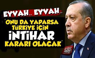 'Erdoğan Onu da Yaparsa Tam İntihar Olacak'