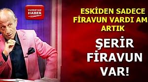 'ARTIK ŞERİR FİRAVUN VAR...'