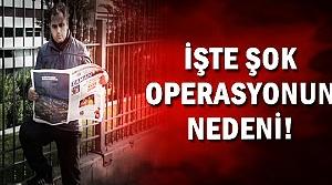 İŞTE OPERASYONUN NEDENİ!
