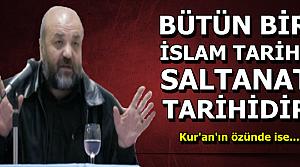 'KOCA BİR İSLAM TARİHİ SALTANAT TARİHİDİR'