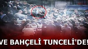 VE BAHÇELİ TUNCELİ'DE...