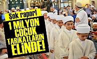 '1 MİLYON ÇOCUK TARİKATLARIN ELİNDE'