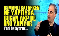 'OSMANLI N'APTIYSA AKP DE AYNISINI YAPIYOR'