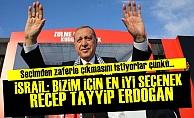 İsrail: Bizim İçin En İyi Seçenek Erdoğan...