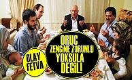 'ORUÇ ZENGİNE ZORUNLU YOKSULA DEĞİL'