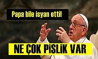 Papa Bile İsyanlarda!