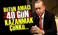 'Erdoğan Amacı 40 Gün Kazanmak'