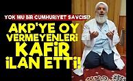 AKP'ye Oy Vermeyenleri Kafir İlan Etti!