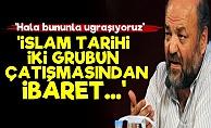 'İslam Tarihi İki Grubun Çatışmasıdır...'