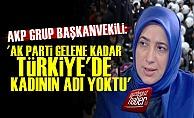 'AK Parti Gelene Kadar Kadının Adı Yoktu...'