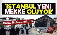 Hüsnü Mahalli: İstanbul Yeni Mekke Oluyor...