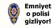 EMNİYET O POLİSİ GİZLİYOR!