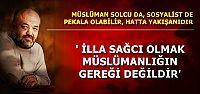 'MÜSLÜMANLIĞIN GEREĞİ SAĞCILIK DEĞİL'